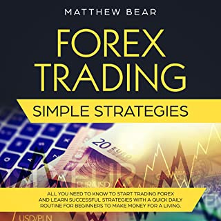 Forex Trading Simple Strategies: All You Need to Know to Start Trading Forex and Learn Successful Strategies with a Quick Daily Routine for Beginners to Make Money for a Living