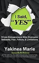 I Said YES: Driven Entrepreneurs Who Overcame  Setbacks, Fear, Failure, & Limitations