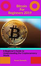 Bitcoin For Beginners 2019: A beginner's Guide to Understanding the Cryptocurrency World
