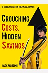Crouching Costs, Hidden Savings: 10 Deadly Moves for the Frugal Warrior Kindle Edition