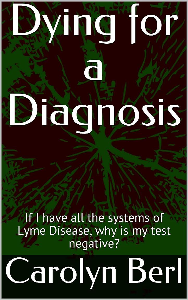 イブ分析的な割れ目Dying for a Diagnosis: If I have all the systems of Lyme Disease, why is my test negative? (English Edition)