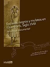 Esclavos negros y mulatos en Querétaro, Siglo XVIII.: Antología Documental. (Spanish Edition)