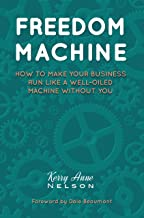 Freedom Machine: How To Make Your Business Run Like A Well-Oiled Machine Without You