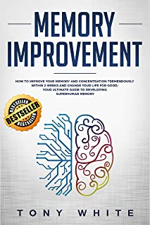 Memory Improvement: How to Improve your Memory and Concentration Tremendously Within 2 Weeks and Change Your Life for Good...