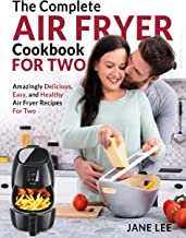 Air Fryer Cookbook For Two: The Complete Air Fryer Cookbook – Amazingly Delicious, Easy, and Healthy Air Fryer Recipes For...