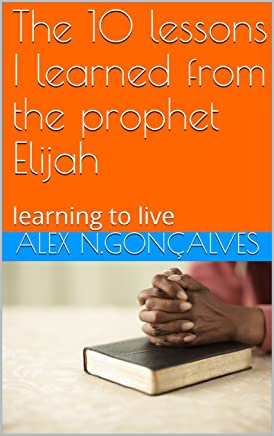The 10 lessons I learned from the prophet Elijah: learning to live (English Edition)