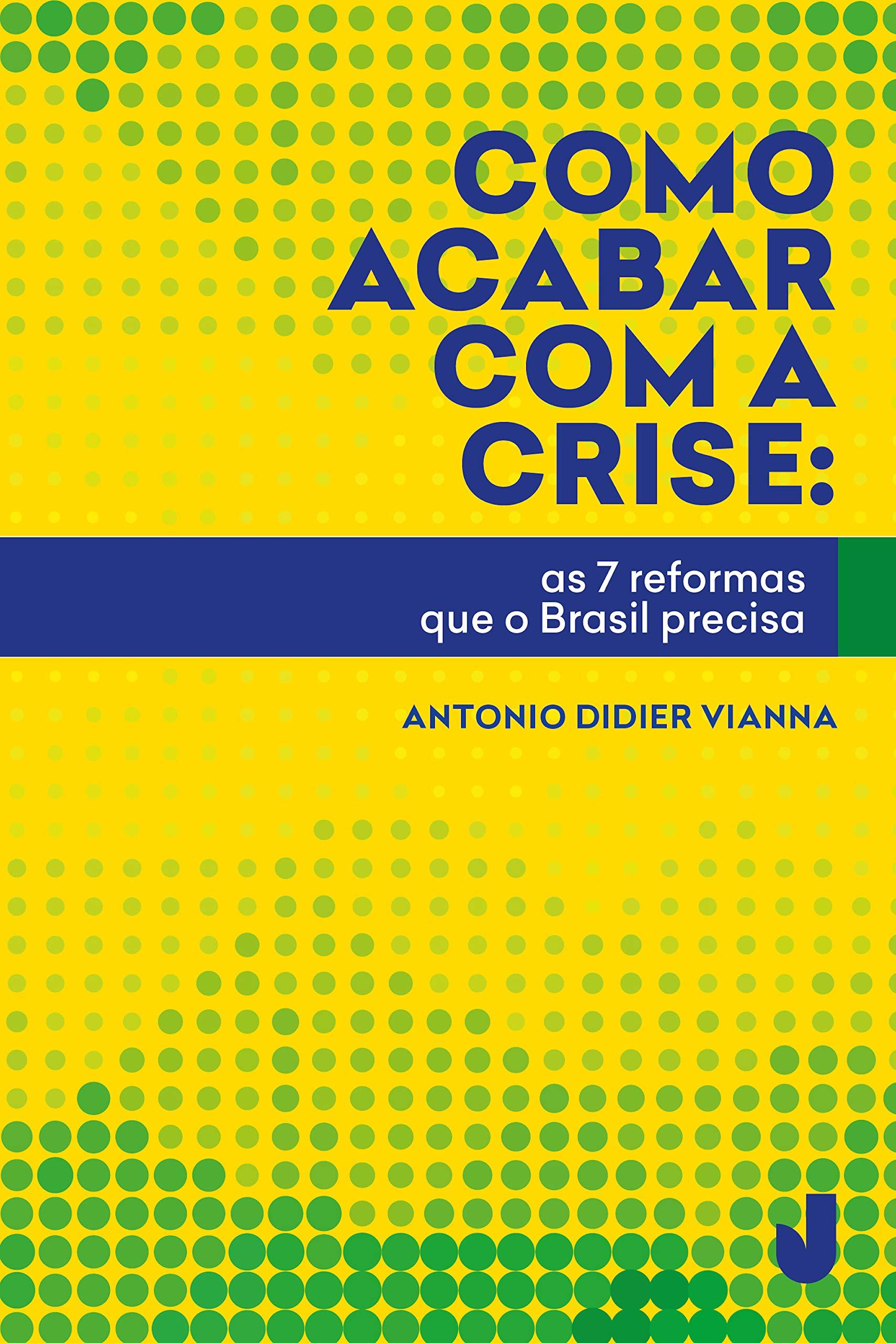 Como acabar com a crise: as 7 reformas que o Brasil precisa (Portuguese Edition)