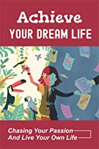 Achieve Your Dream Life: Chasing Your Passion And Live Your Own Life: The Limiting Beliefs Stopping You (English Edition)