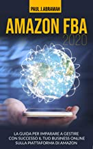 AMAZON FBA 2020: LA GUIDA PER IMPARARE A GESTIRE CON SUCCESSO IL TUO BUSINESS ON LINE SULLA PIATTAFORMA DI AMAZON