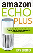 Amazon Echo Plus: Tips and Tricks on How to Control Your Home Using Echo Plus, Look, Tap, Spot, Dot, Show and Alexa (USER GUIDE 2018 UPDATE)