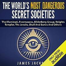 The World's Most Dangerous Secret Societies: The Illuminati, Freemasons, Bilderberg Group, Knights Templar, the Jesuits, S...