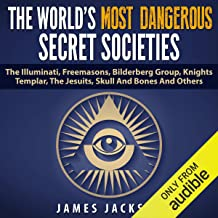 The World's Most Dangerous Secret Societies: The Illuminati, Freemasons, Bilderberg Group, Knights Templar, the Jesuits, Skull and Bones, and Others
