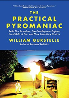 Practical Pyromaniac: Build Fire Tornadoes, One-Candlepower Engines, Great Balls of Fire, and More Incendiary Devices
