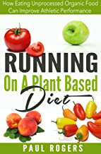 Running On A Plant Based Diet: How Eating Unprocessed Organic Food Can Improve Athletic Performance (Healthy Ways to Lose Weight Book 4) (English Edition)