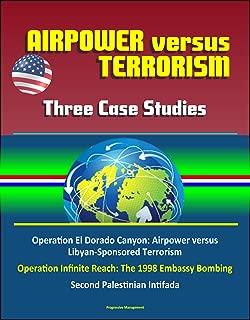 Airpower versus Terrorism: Three Case Studies - Operation El Dorado Canyon: Airpower versus Libyan-Sponsored Terrorism, Operation Infinite Reach: The 1998 Embassy Bombing, Second Palestinian Intifada
