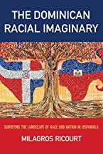 The Dominican Racial Imaginary: Surveying the Landscape of Race and Nation in Hispaniola (Critical Caribbean Studies)