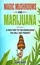 Magic Mushrooms and Marijuana: A High Trip to the Knowledge you will not Forget!: Understand the Risks, Cultivate and use ...