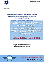Remote Pilot Small Unmanned Aircraft Systems (Certification and Recurrent Knowledge Testing) Airman Certification Standards: FAA-S-ACS-10A: Latest Edition - June 2018 (FAA Knowledge Series)