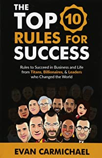 The Top 10 Rules for Success: Rules to succeed in business and life from Titans, Billionaires, & Leaders who Changed the World.