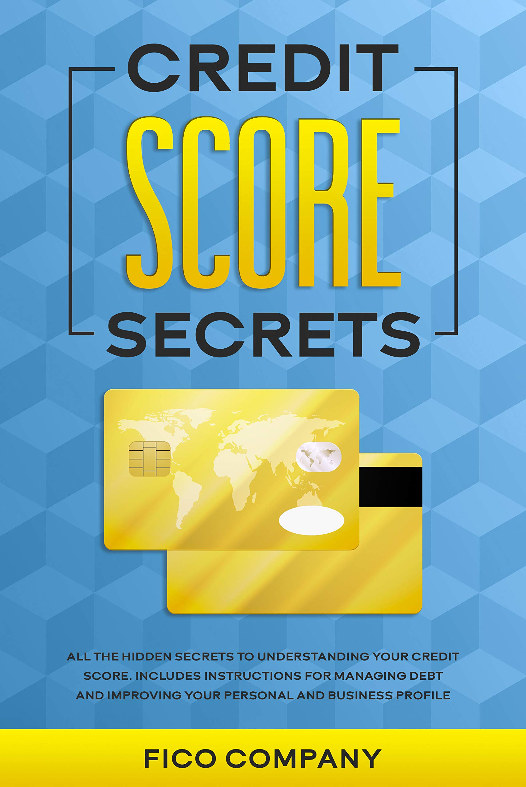 CREDIT SCORE SECRETS: All the Hidden Secrets to Understanding Your Credit Score. Includes Instructions for Managing Debt and Improving Your Personal and Business Profile.
