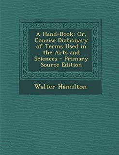 A Hand-Book: Or, Concise Dictionary of Terms Used in the Arts and Sciences - Primary Source Edition