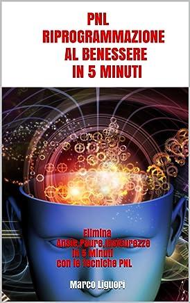 PNL RIPROGRAMMAZIONE AL BENESSERE IN 5 MINUTI: Elimina Ansie,Paure,Insicurezze in 5 Minuti con le Tecniche PNL