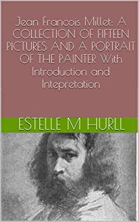 Jean Francois Millet: A COLLECTION OF FIFTEEN PICTURES AND A PORTRAIT OF THE PAINTER With Introduction and Intepretation (Illustrated)