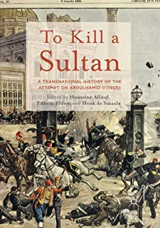 To Kill a Sultan: A Transnational History of the Attempt on Abdülhamid II (1905)