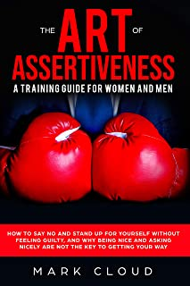 The Art of Assertiveness: A Training Guide for Women and Men: How to Say No and Stand Up For Yourself Without Feeling Guilty, and Why Being Nice and Asking Nicely Are Not The Key To Getting Your Way
