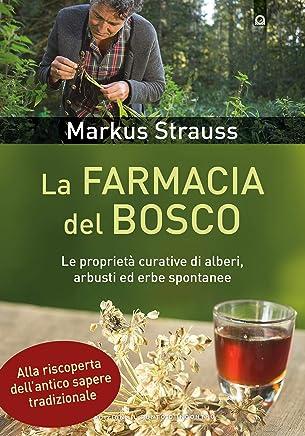 La farmacia del bosco: Le proprietà curative di alberi, arbusti ed erbe spontanee. Alla riscoperta dell'antico sapere tradizionale