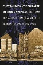 The Transatlantic Collapse of Urban Renewal: Postwar Urbanism from New York to Berlin (Historical Studies of Urban America)