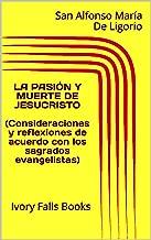 LA PASIÓN Y MUERTE DE JESUCRISTO (Consideraciones y reflexiones de acuerdo con los sagrados evangelistas) (Spanish Edition)