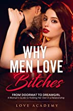 Why Men Love Bitches: From Doormat to Dreamgirl. A Woman's Guide to Holding Her Own in a Relationship