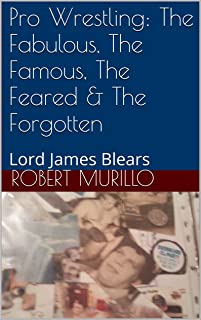 Pro Wrestling: The Fabulous, The Famous, The Feared & The Forgotten: Lord James Blears (Letter B Series Book 13)
