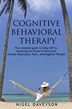 COGNITIVE BEHAVIORAL THERAPY: Complete Guide To Retraining Your Brain To Overcome Anxiety, Depression, Panic and Negative Thoughts
