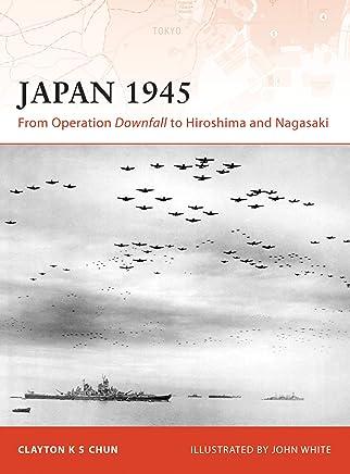 Japan 1945: From Operation Downfall to Hiroshima and Nagasaki (Campaign Book 200)