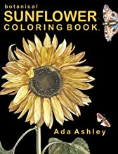 Botanical Sunflower Coloring Book: 40 Stress Relieving Sunflower Coloring Pages of Hand-Drawn Illustrations for Adults, Te...