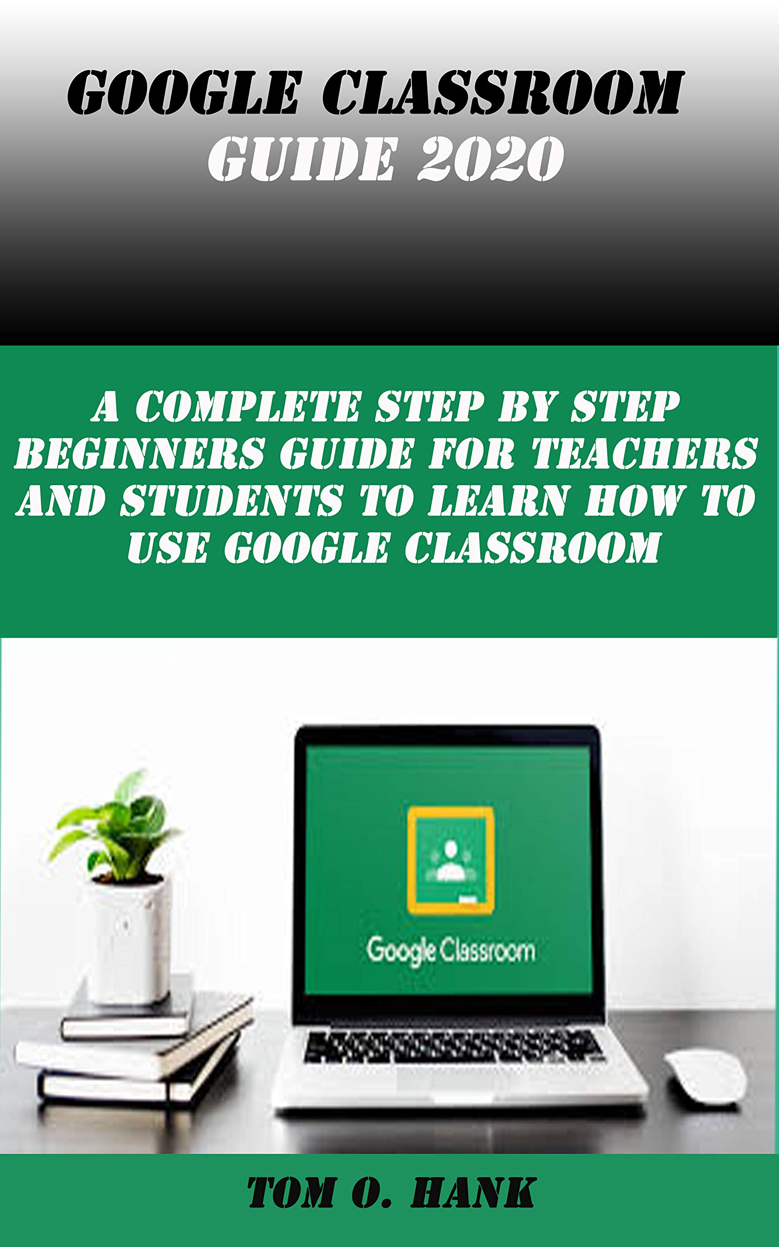 GOOGLE CLASSROOM GUIDE 2020: A complete step by step Beginners guide for Teachers and Students to learn how to use Google Classroom