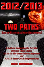 2012/2013 TWO PATHS: End of Days or A New Beginning? A Guide to Navigating the Corridor Between Maya Dates 12-21-12: The Great Galactic Alignment and 3-31-13: ... Easter 2013; Judgement Day (English Edition)