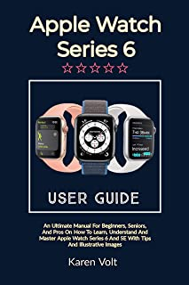 APPLE WATCH SERIES 6 USER GUIDE: An Ultimate Manual For Beginners, Seniors, And Pros On How To Learn, Understand And Maste...