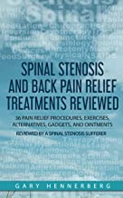 Spinal Stenosis and Back Pain Relief Treatments Reviewed: 36 Pain Relief Procedures, Exercises, Alternatives, Gadgets, and Ointments Reviewed by a Spinal Stenosis Sufferer