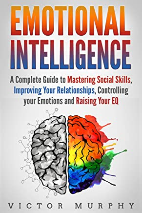 Emotional Intelligence: A Complete Guide to Mastering Social Skills, Improving Your Relationships, Controlling your Emotions and Raising Your EQ
