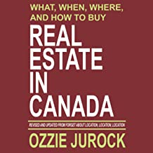What, When, Where and How to Buy Real Estate in Canada: Revised & Updated from Forget About Location, Location, Location...