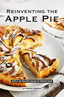 Reinventing the Apple Pie: Apple Pie Recipes made to Perfection
