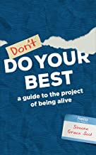 Don't Do Your Best: A Guide to the Project of Being Alive