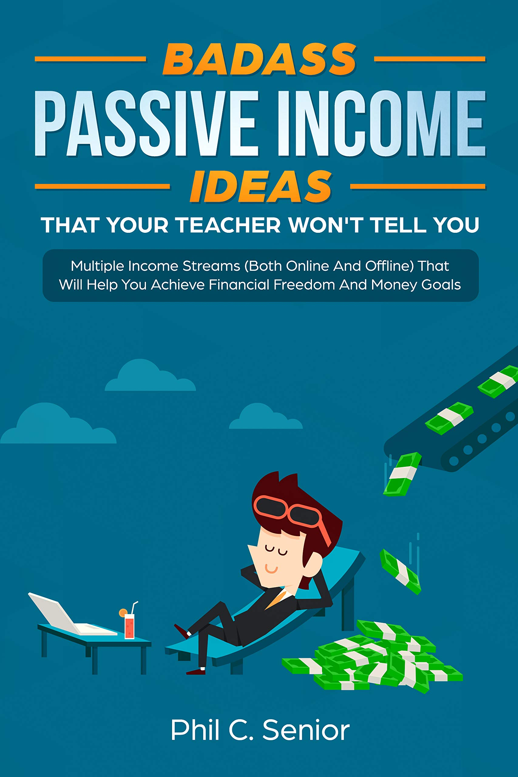 Badass Passive Income Ideas That Your Teacher Won't Tell You: Multiple Income Streams (Both Online And Offline) That Will Help You Achieve Financial Freedom And Money Goals