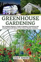 Greenhouse Gardening: The Complete Beginner's Guide to Building a Greenhouse and Growing Food and Herbs of Your Choice Anytime, Anywhere