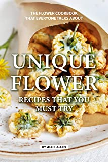 Unique Flower Recipes That You Must Try: The Flower Cookbook That Everyone Talks About