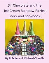 Sir Chocolate and the Ice Cream Rainbow Fairies Story and Cookbook