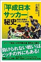 表紙: 「平成日本サッカー」秘史 熱狂と歓喜はこうして生まれた (講談社+α新書) | 小倉純二